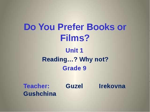 Do You Prefer Books or Films? Unit 1 Reading…? Why not? Grade 9 Teacher: Guze...