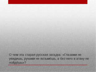 О чем эта старая русская загадка: «Глазами не увидишь, руками не возьмёшь, а