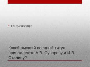 Какой высший военный титул, принадлежал А.В. Суворову и И.В. Сталину? Генерал