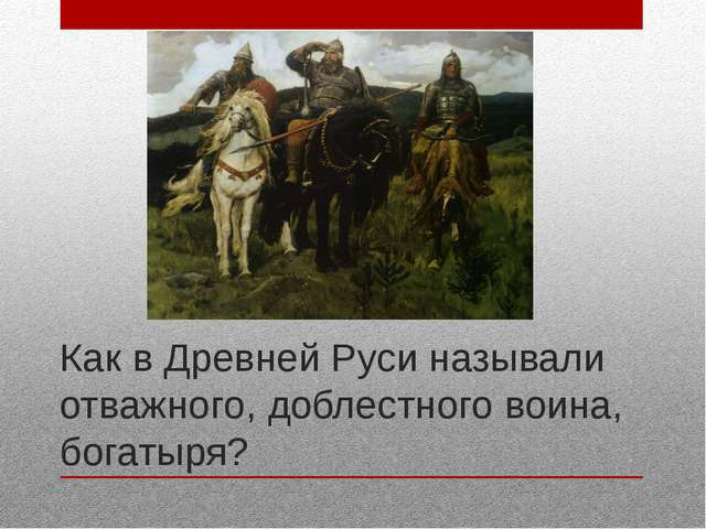 Как в Древней Руси называли отважного, доблестного воина, богатыря?