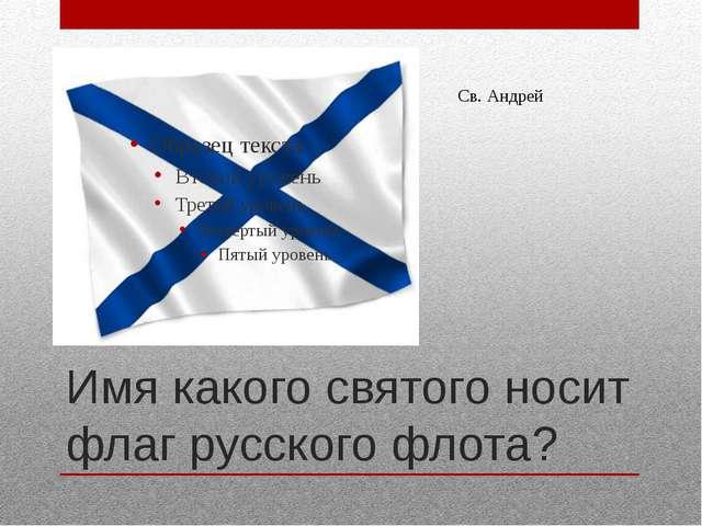 Имя какого святого носит флаг русского флота? Св. Андрей