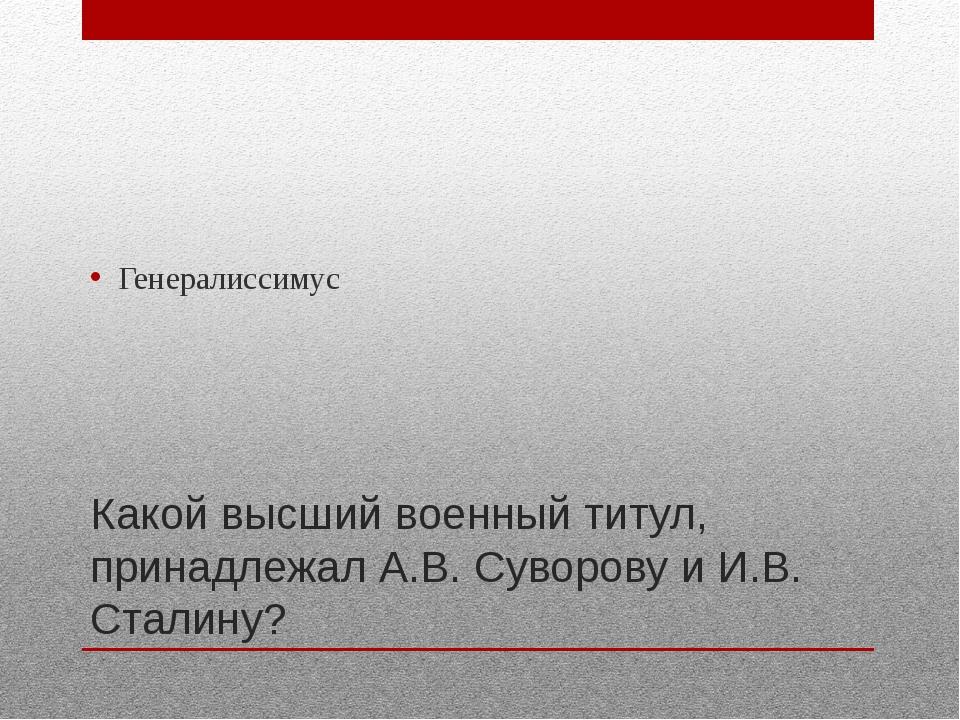 Какой высший военный титул, принадлежал А.В. Суворову и И.В. Сталину? Генерал...