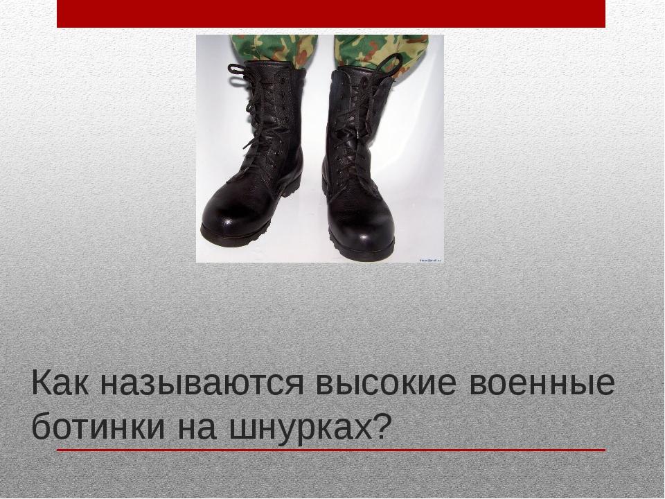 Как называются высокие военные ботинки на шнурках?