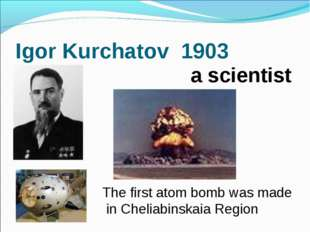 Igor Kurchatov 1903 The first atom bomb was made in Cheliabinskaia Region a s