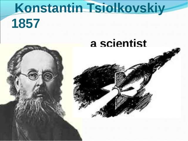 Konstantin Tsiolkovskiy 1857 a scientist