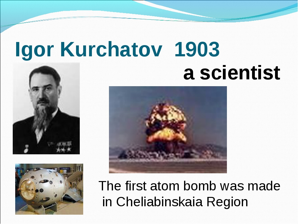 Igor Kurchatov 1903 The first atom bomb was made in Cheliabinskaia Region a s...