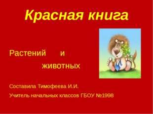 Красная книга Растений и животных Составила Тимофеева И.И. Учитель начальных