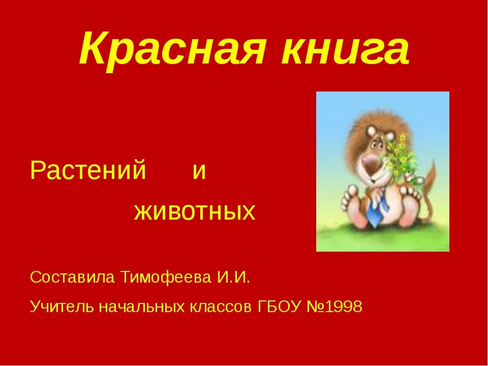 Красная книга Растений и животных Составила Тимофеева И.И. Учитель начальных...