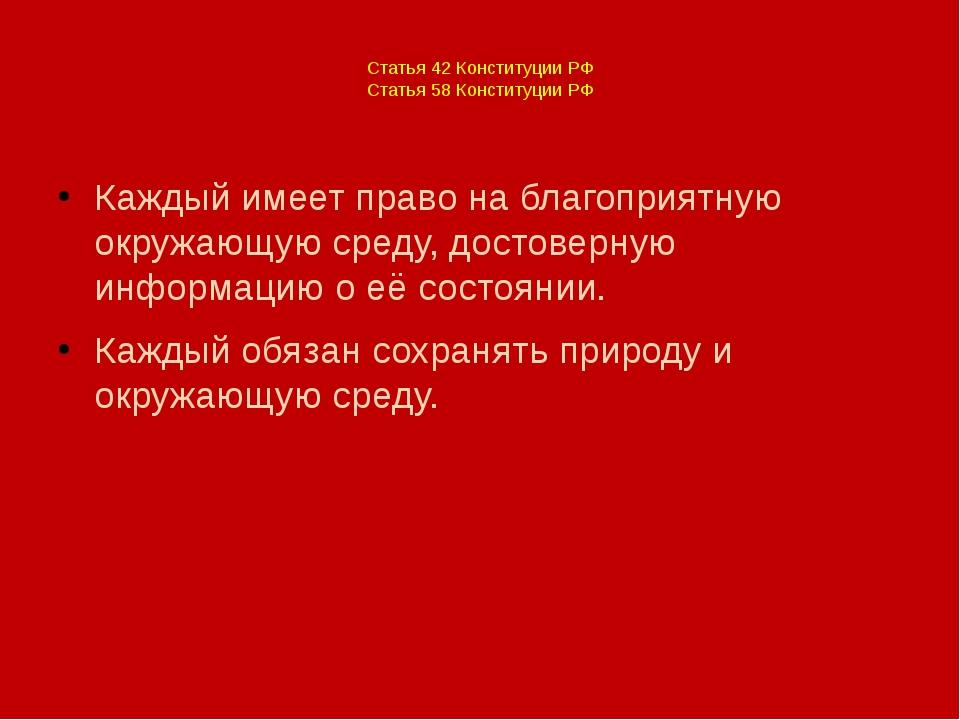 Статья 42 Конституции РФ Статья 58 Конституции РФ Каждый имеет право на благ...