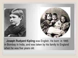 Joseph Rudyard Kiplingwas English. He born in 1865 inBombay in India, and