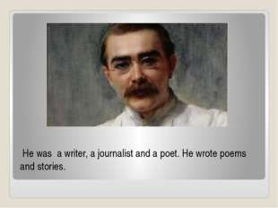 He was  a writer, a journalist and a poet. He wrote poems  and stories.
