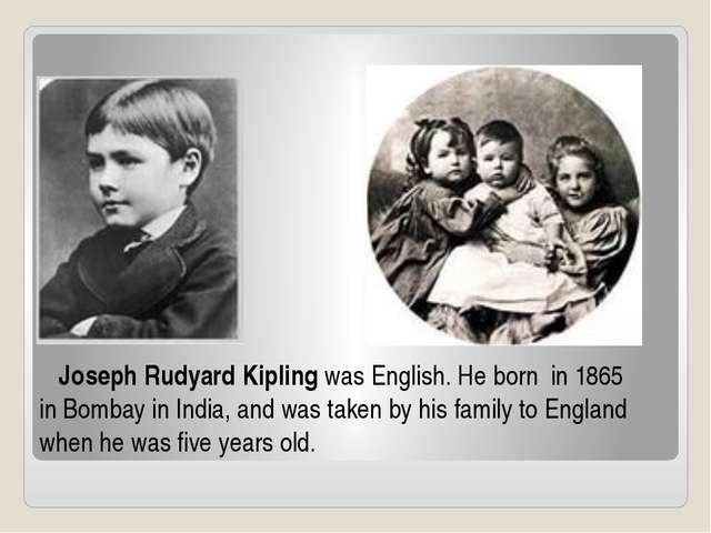 Joseph Rudyard Kiplingwas English. He born in 1865 inBombay in India, and...