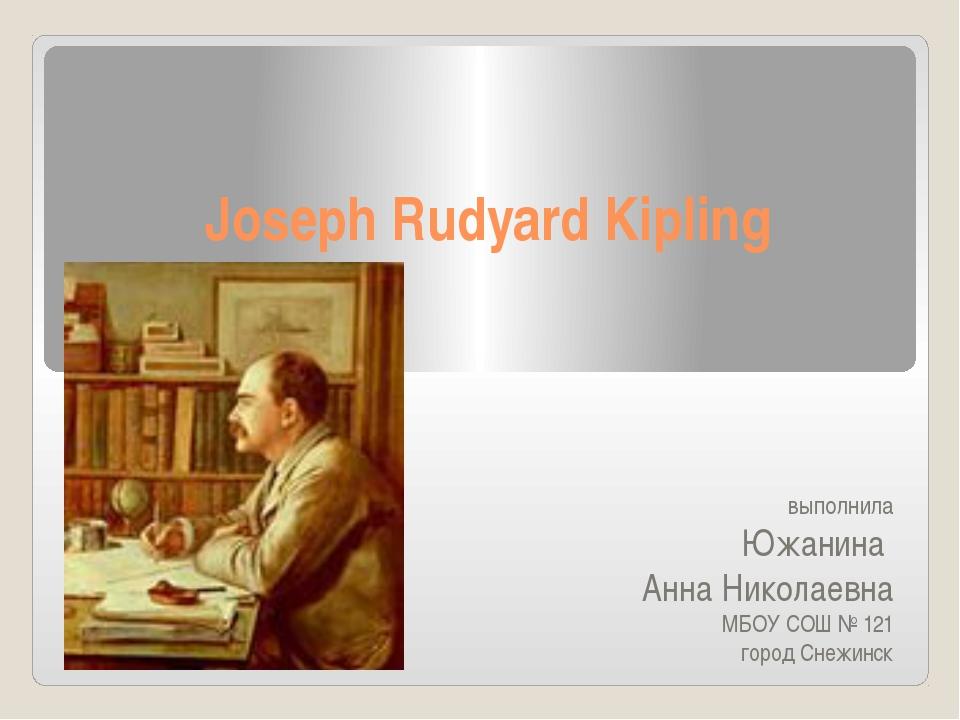 Joseph Rudyard Kipling выполнила Южанина Анна Николаевна МБОУ СОШ № 121 горо...