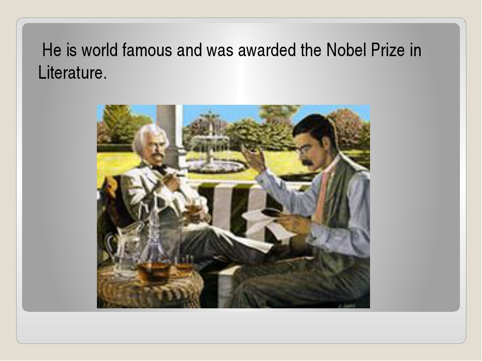 He is world famous and was awarded the Nobel Prize in Literature.
