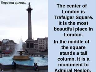 The center of London is Trafalgar Square. It is the most beautiful place in L