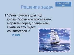"""Решение задач 1.""""Семь футов воды под килем!""""-обычное пожелание морякам перед"""
