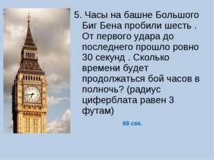 5. Часы на башне Большого Биг Бена пробили шесть . От первого удара до послед