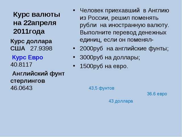 Курс валюты на 22апреля 2011года Человек приехавший в Англию из России, решил...
