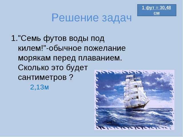 """Решение задач 1.""""Семь футов воды под килем!""""-обычное пожелание морякам перед..."""