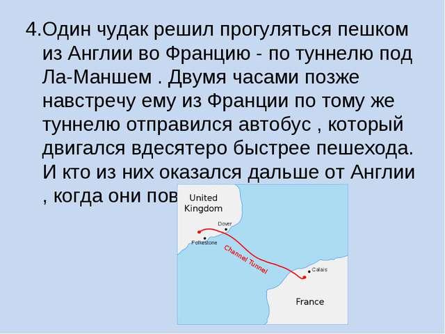 4.Один чудак решил прогуляться пешком из Англии во Францию - по туннелю под Л...