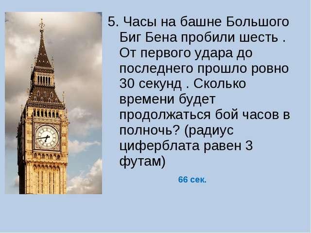 5. Часы на башне Большого Биг Бена пробили шесть . От первого удара до послед...