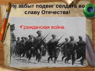 Не забыт подвиг солдата во славу Отечества! Гражданская война.