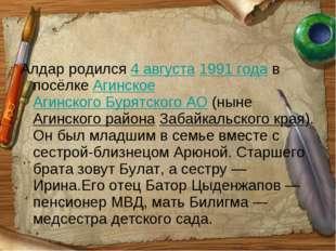 Алдар родился 4 августа 1991года в посёлке Агинское Агинского Бурятского АО