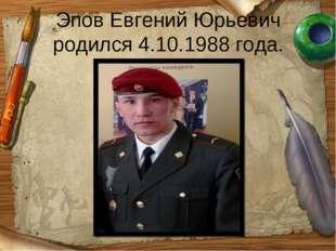 Эпов Евгений Юрьевич родился 4.10.1988 года.
