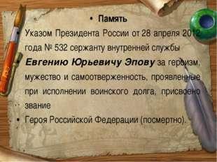 Память Указом Президента России от28 апреля 2012 года №532 сержанту внутрен