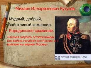 Михаил Илларионович Кутузов. Мудрый, добрый, заботливый командир. Бородинское