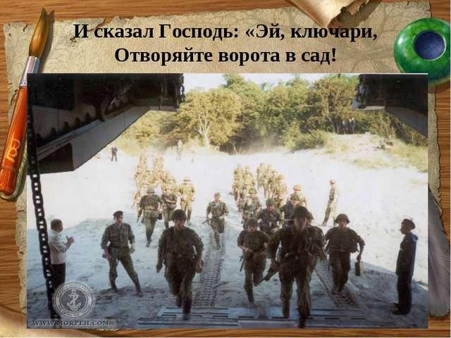 И сказал Господь: «Эй, ключари, Отворяйте ворота в сад!