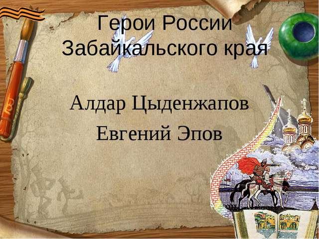 Алдар Цыденжапов Евгений Эпов Герои России Забайкальского края