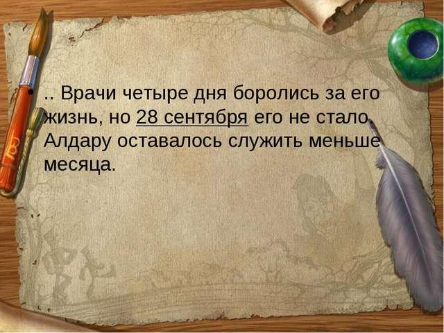 .. Врачи четыре дня боролись за его жизнь, но 28 сентября его не стало. Алдар...