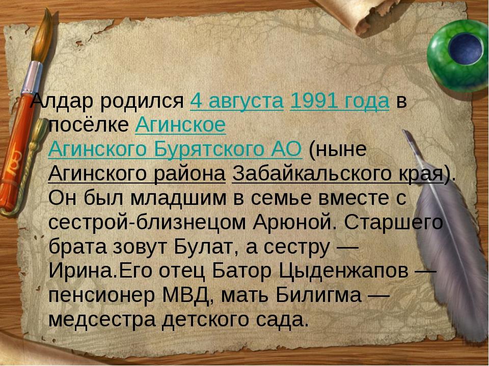 Алдар родился 4 августа 1991года в посёлке Агинское Агинского Бурятского АО...