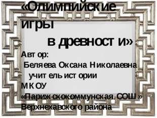 «Олимпийские игры в древности» Автор: Беляева Оксана Николаевна учитель истор