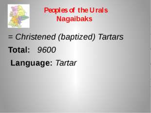 Peoples of the Urals Nagaibaks = Christened (baptized) Tartars Total: 9600 La