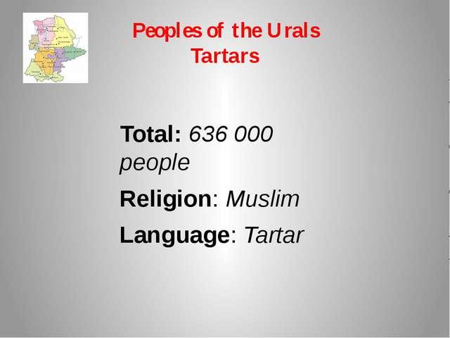 Peoples of the Urals Tartars Total: 636 000 people Religion: Muslim Language:...