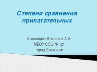 Степени сравнения прилагательных Выполнила Южанина А.Н. МБОУ СОШ № 121 город