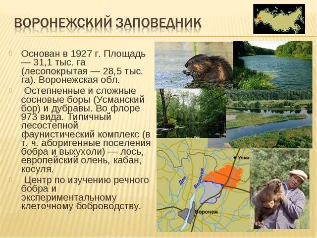 Основан в 1927 г. Площадь — 31,1 тыс. га (лесопокрытая — 28,5 тыс. га). Ворон...