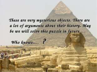 These are very mysterious objects. There are a lot of arguments about their