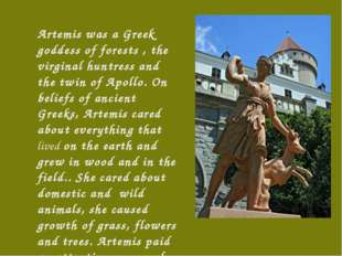 Artemis was a Greek goddess of forests , the virginal huntress and the twin o