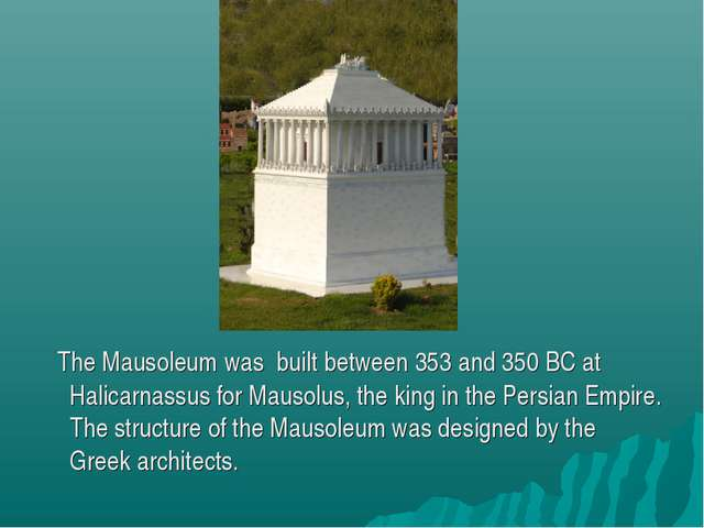 The Mausoleum was built between 353 and 350 BC at Halicarnassus for Mausolus...