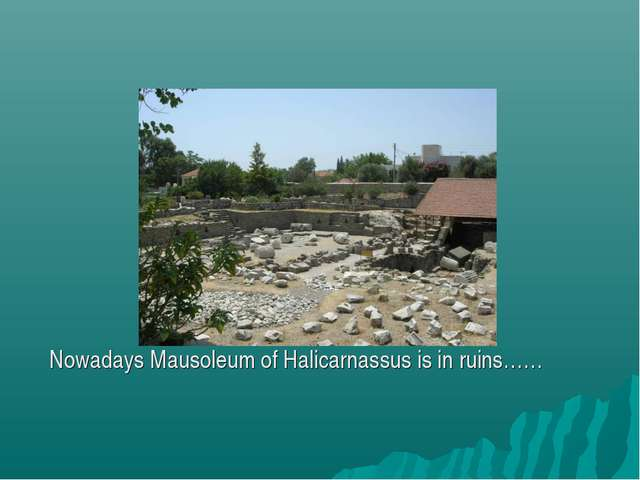 Nowadays Mausoleum of Halicarnassus is in ruins……
