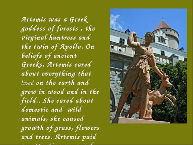 Artemis was a Greek goddess of forests , the virginal huntress and the twin o...