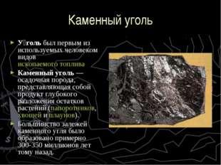 Каменный уголь У́голь был первым из используемых человеком видов ископаемого