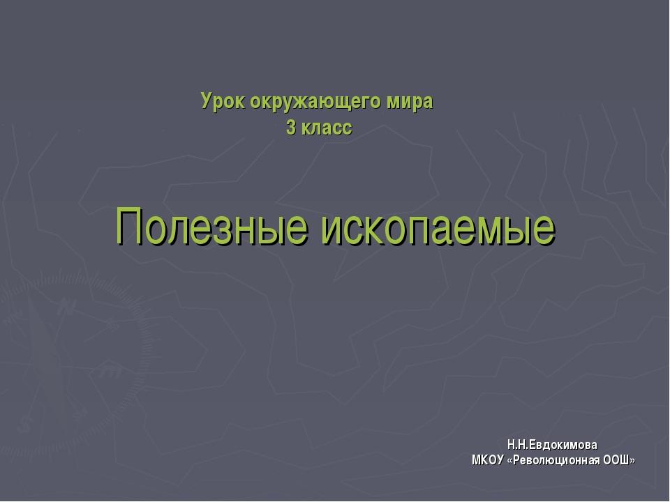 Полезные ископаемые Н.Н.Евдокимова МКОУ «Революционная ООШ» Урок окружающего...