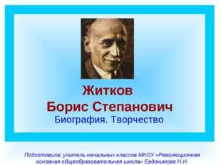 Житков Борис Степанович Биография. Творчество Подготовила: учитель начальных