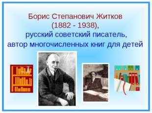 Борис Степанович Житков (1882 - 1938), русский советский писатель, автор мног