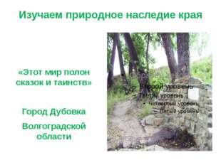 Изучаем природное наследие края «Этот мир полон сказок и таинств» Город Дубов