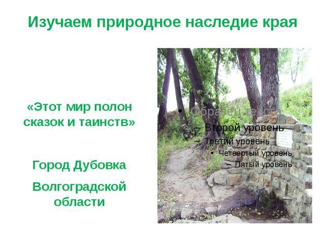 Изучаем природное наследие края «Этот мир полон сказок и таинств» Город Дубов...